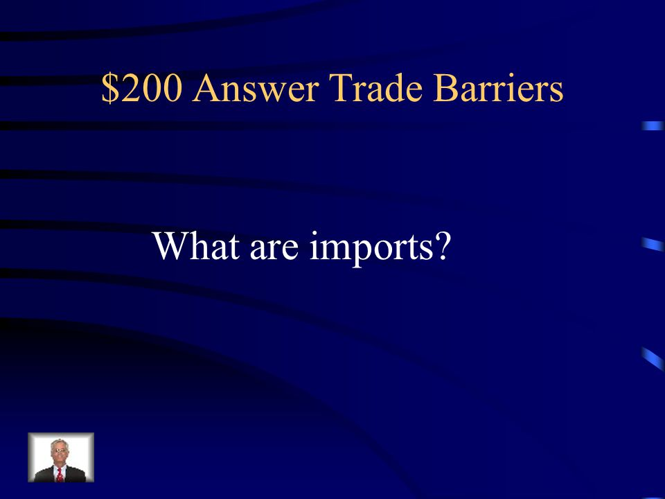 $200 Question Trade Barriers These are goods that are purchased outside of the country