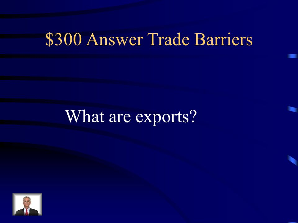 $300 Question Trade Barriers These are goods sold outside of the country