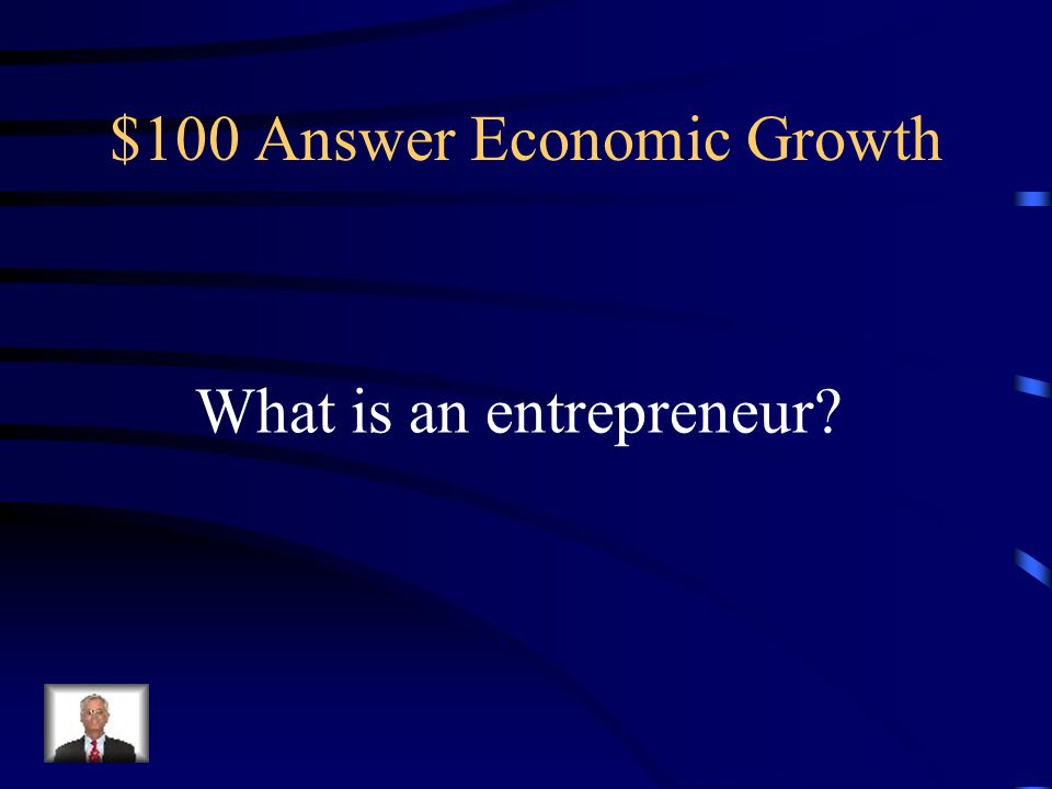 $100 Question Economic Growth Someone who starts their own business, invents something new, or improves an existing idea