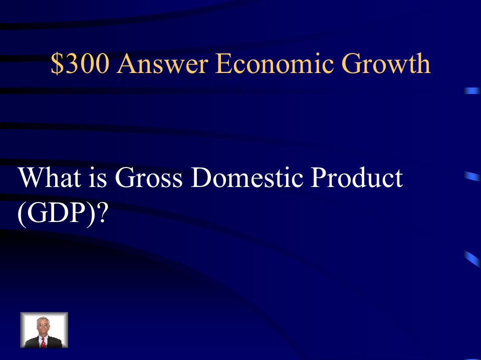 $300 Question Economic Growth The total amount of goods or services that are produced in a country for one year