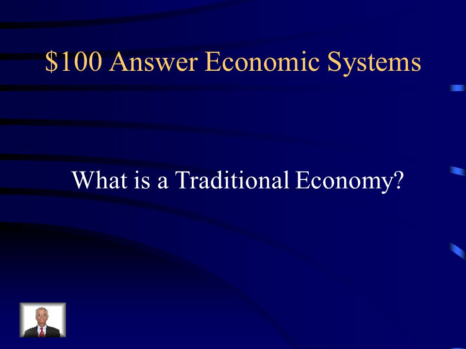 $100 Question Economic Systems This economic system has its three main economic questions answered by customs and beliefs