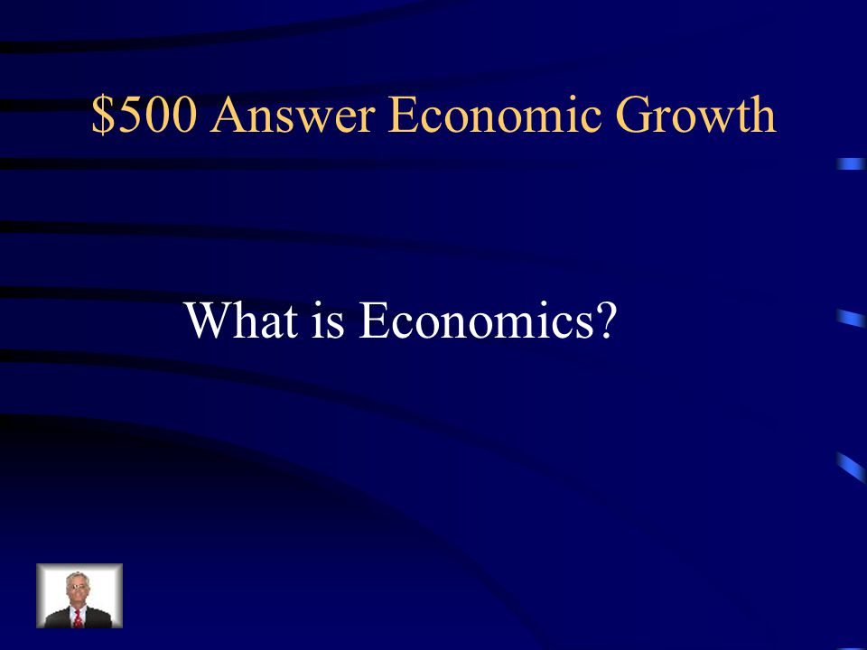$500 Question Economic Growth The study of the making, buying, and selling of goods and services