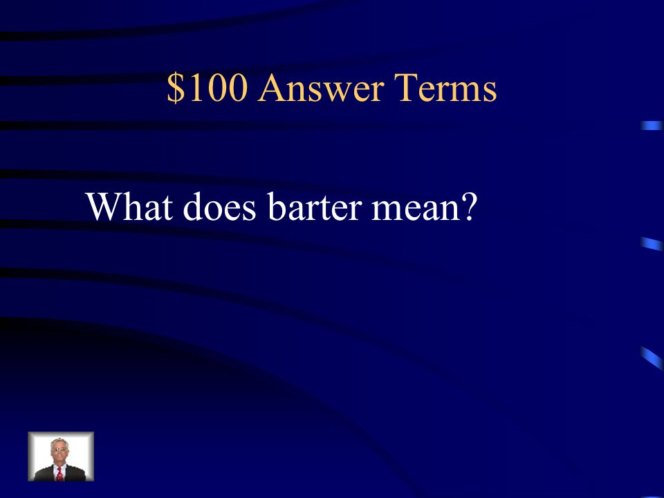 $100 Question Terms Term for exchanging goods and services without the use of money