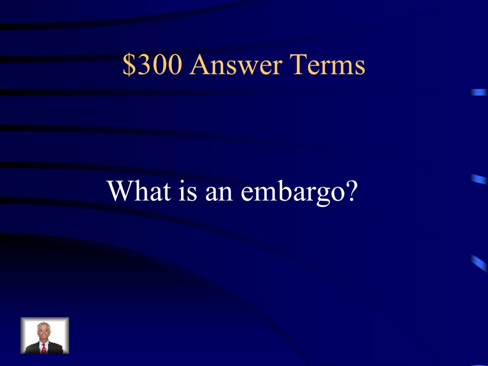 $300 Question Terms An economic trade barrier where one country refuses to trade with another country for political reasons