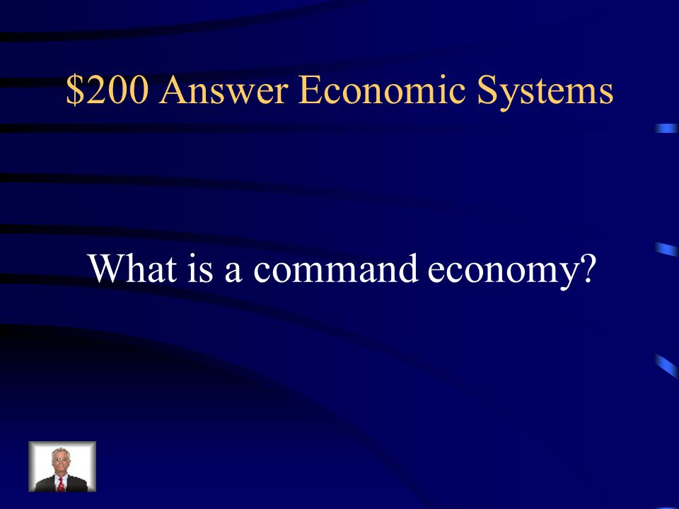$200 Question Economic Systems An economic system where the government makes all of the economic decisions