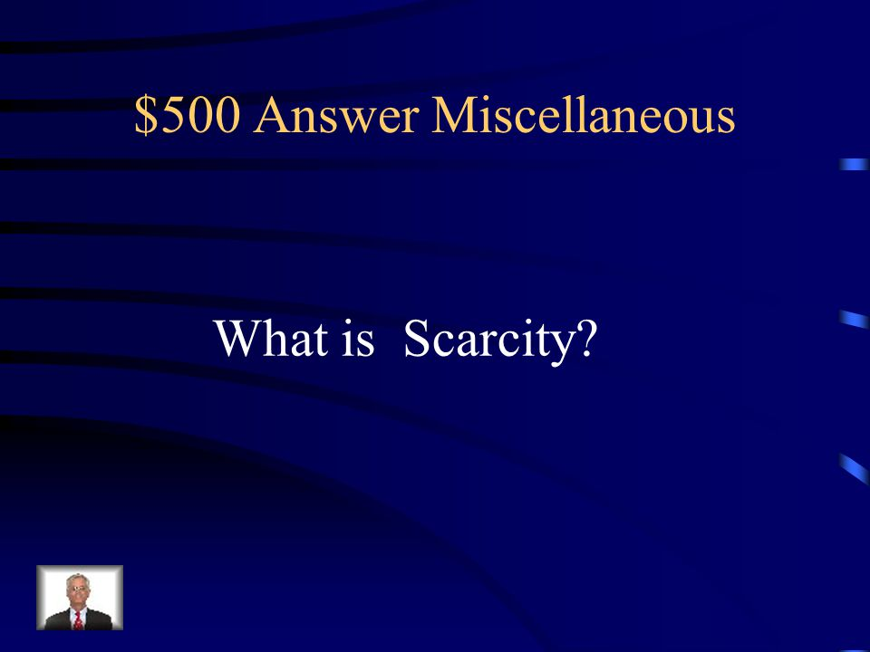 $500 Question Miscellaneous A limited supply of something