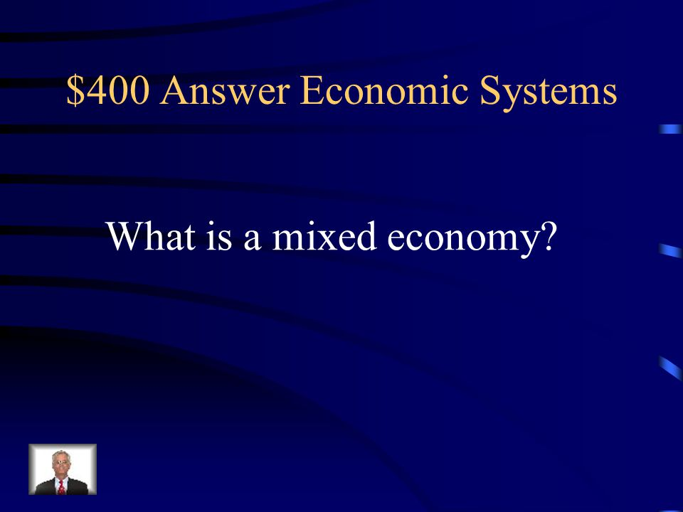$400 Question Economic Systems An economic system that combines free enterprise with governmental involvement in certain industries