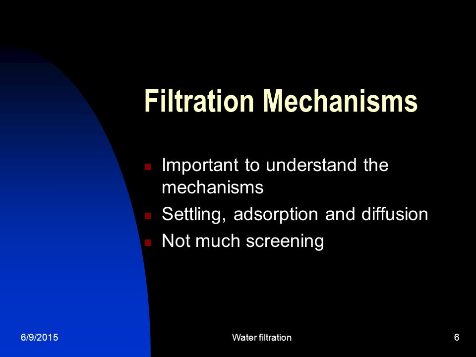 6/9/2015Water filtration6 Filtration Mechanisms Important to understand the mechanisms Settling, adsorption and diffusion Not much screening