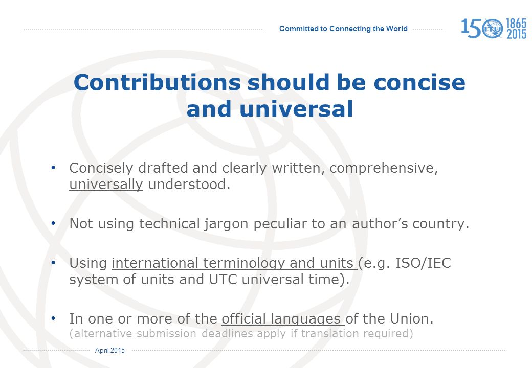 Committed to Connecting the World International Telecommunication Union April 2015 Contributions should be concise and universal Concisely drafted and clearly written, comprehensive, universally understood.