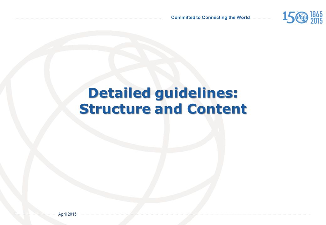 Committed to Connecting the World International Telecommunication Union April 2015 Detailed guidelines: Structure and Content