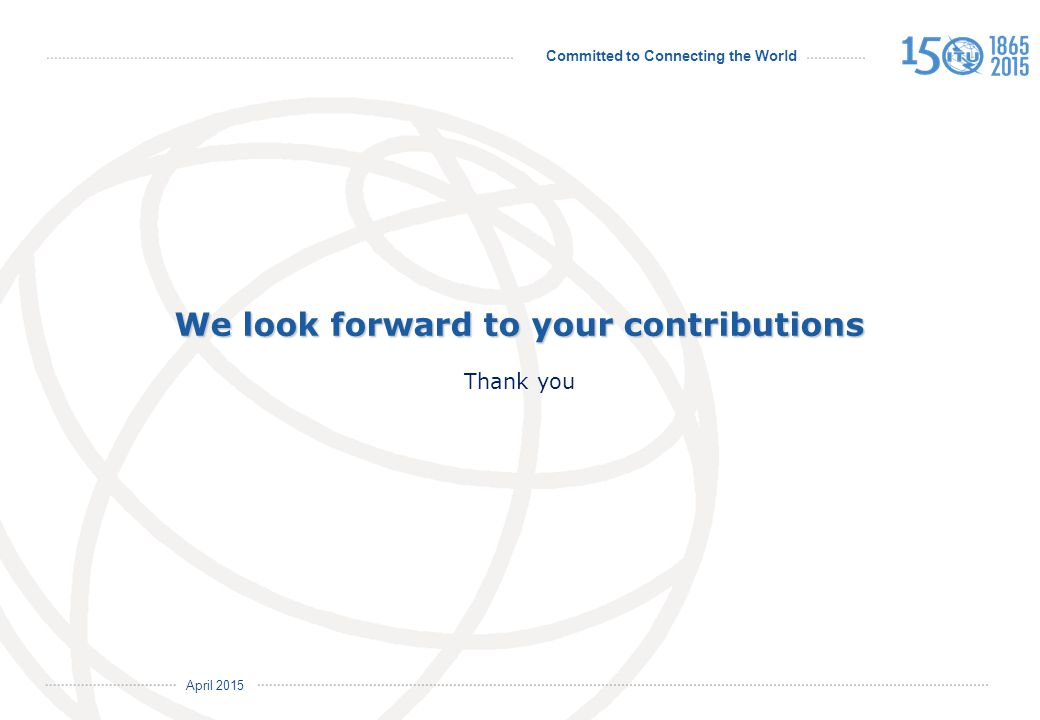 Committed to Connecting the World International Telecommunication Union April 2015 We look forward to your contributions We look forward to your contributions Thank you