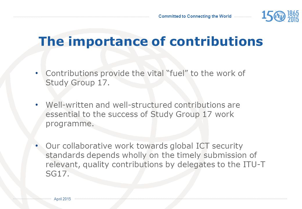 Committed to Connecting the World International Telecommunication Union April 2015 The importance of contributions Contributions provide the vital fuel to the work of Study Group 17.