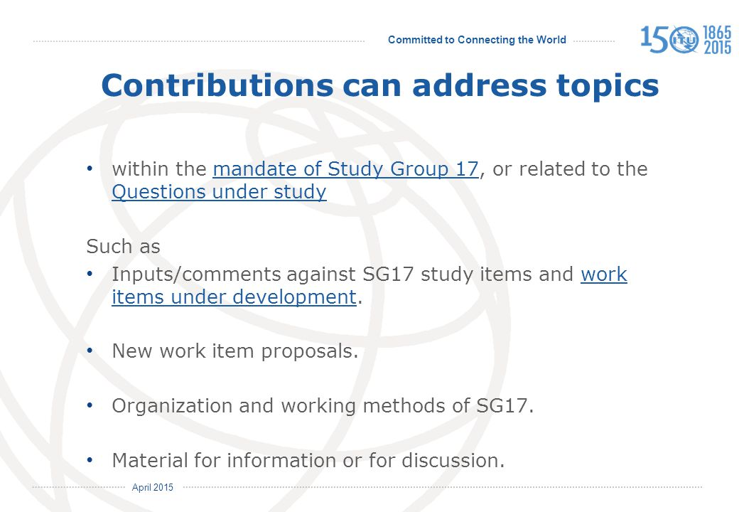 Committed to Connecting the World International Telecommunication Union April 2015 Contributions can address topics within the mandate of Study Group 17, or related to the Questions under studymandate of Study Group 17 Questions under study Such as Inputs/comments against SG17 study items and work items under development.work items under development New work item proposals.
