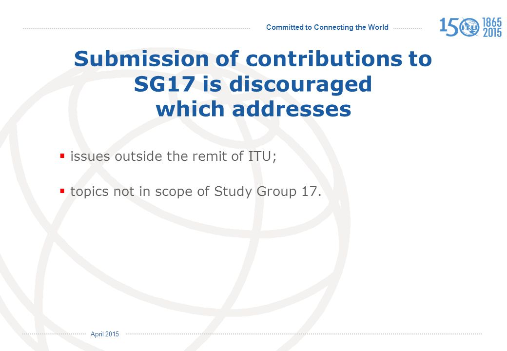 Committed to Connecting the World International Telecommunication Union April 2015 Submission of contributions to SG17 is discouraged which addresses  issues outside the remit of ITU;  topics not in scope of Study Group 17.