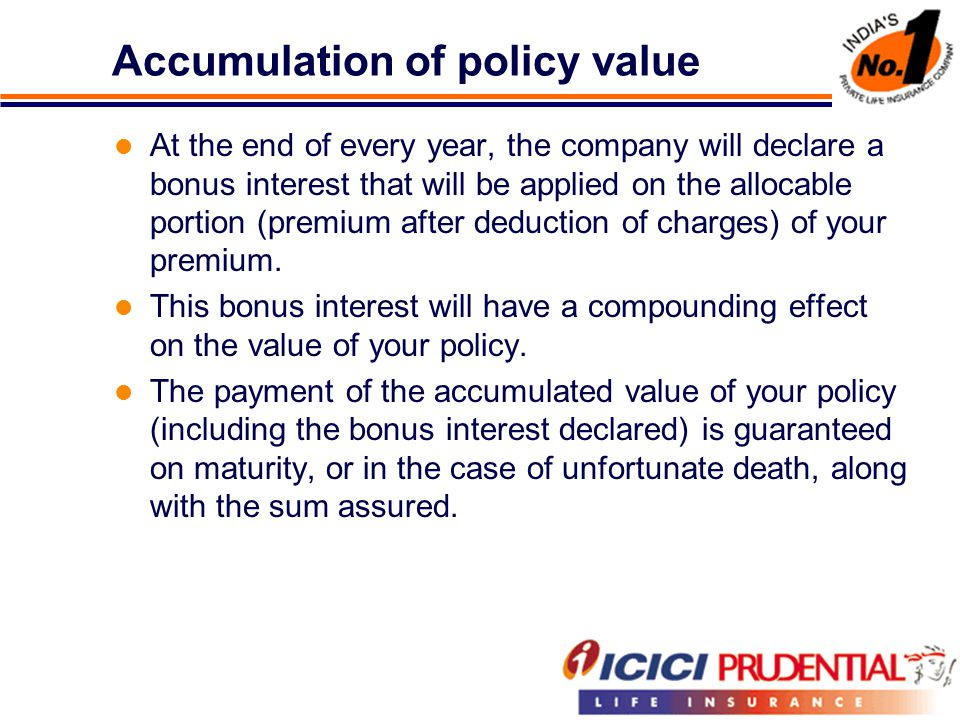 Accumulation of policy value At the end of every year, the company will declare a bonus interest that will be applied on the allocable portion (premium after deduction of charges) of your premium.