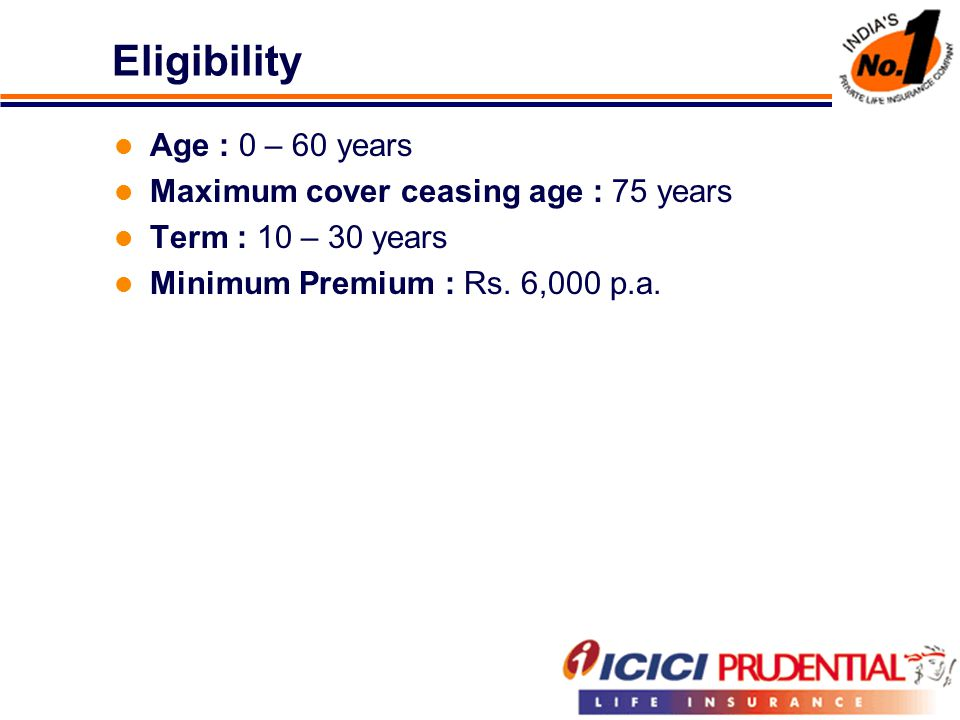 Eligibility Age : 0 – 60 years Maximum cover ceasing age : 75 years Term : 10 – 30 years Minimum Premium : Rs.