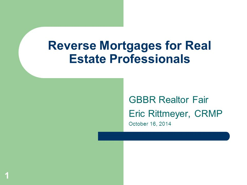 Reverse Mortgages for Real Estate Professionals GBBR Realtor Fair Eric Rittmeyer, CRMP October 16,