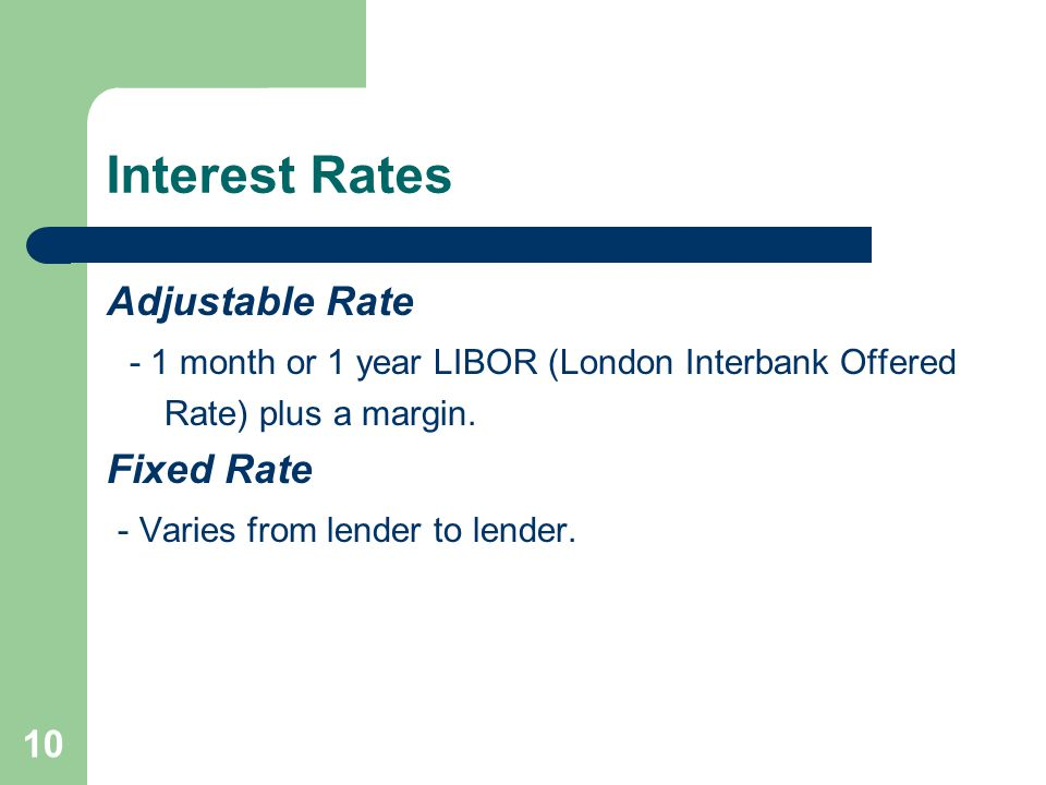 Interest Rates Adjustable Rate - 1 month or 1 year LIBOR (London Interbank Offered Rate) plus a margin.