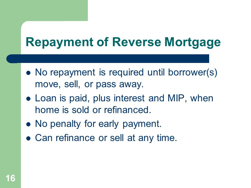Repayment of Reverse Mortgage No repayment is required until borrower(s) move, sell, or pass away.