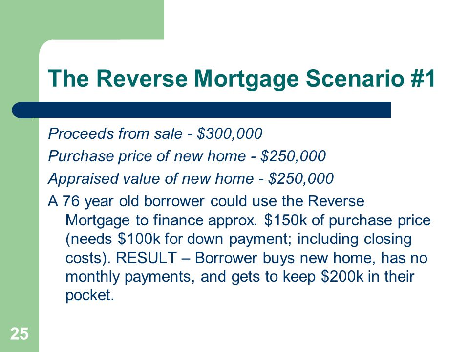 The Reverse Mortgage Scenario #1 Proceeds from sale - $300,000 Purchase price of new home - $250,000 Appraised value of new home - $250,000 A 76 year old borrower could use the Reverse Mortgage to finance approx.