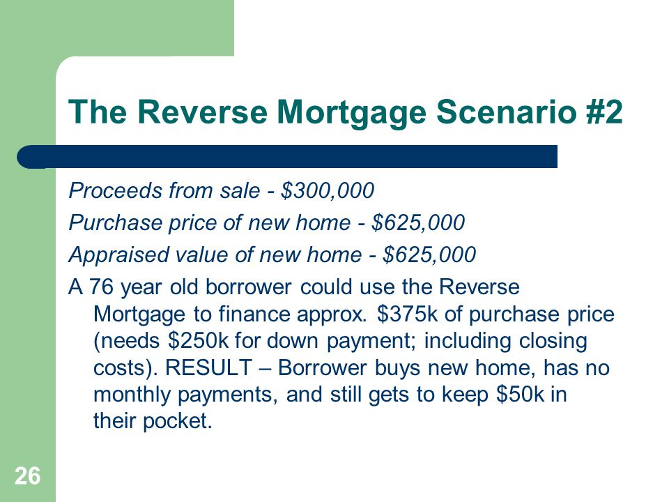 The Reverse Mortgage Scenario #2 Proceeds from sale - $300,000 Purchase price of new home - $625,000 Appraised value of new home - $625,000 A 76 year old borrower could use the Reverse Mortgage to finance approx.