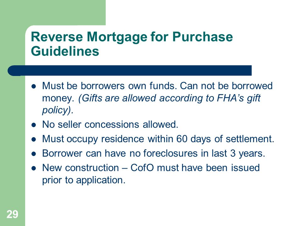 Reverse Mortgage for Purchase Guidelines Must be borrowers own funds.