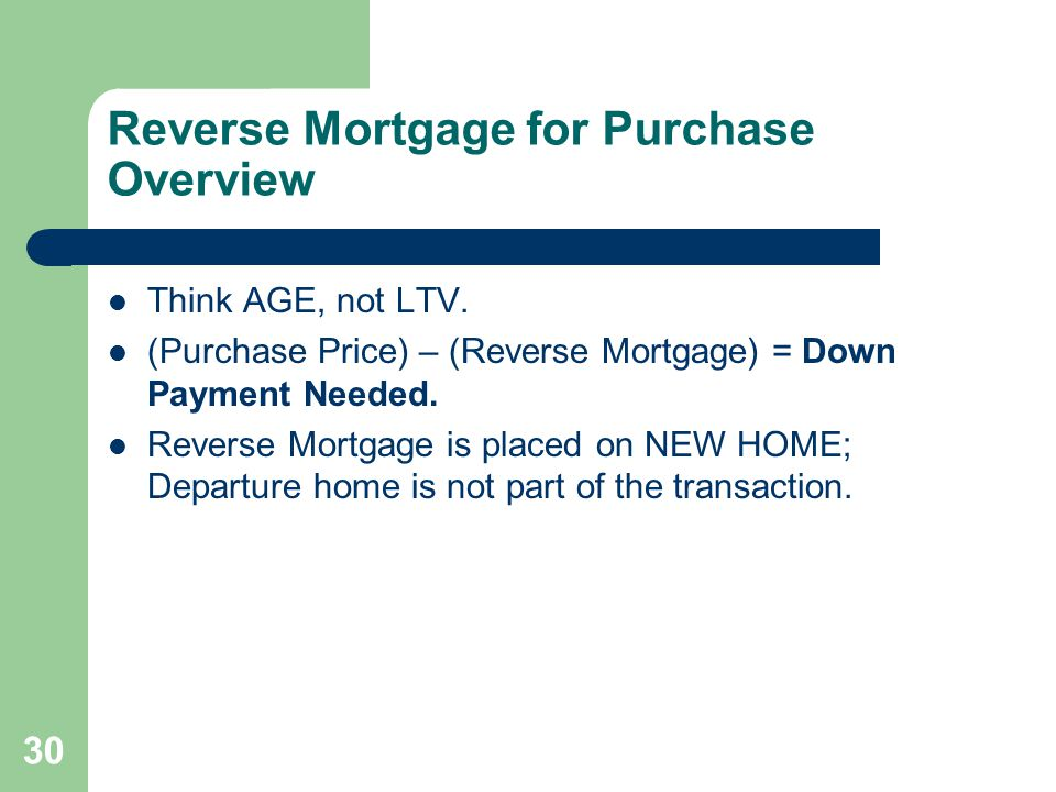 Reverse Mortgage for Purchase Overview Think AGE, not LTV.