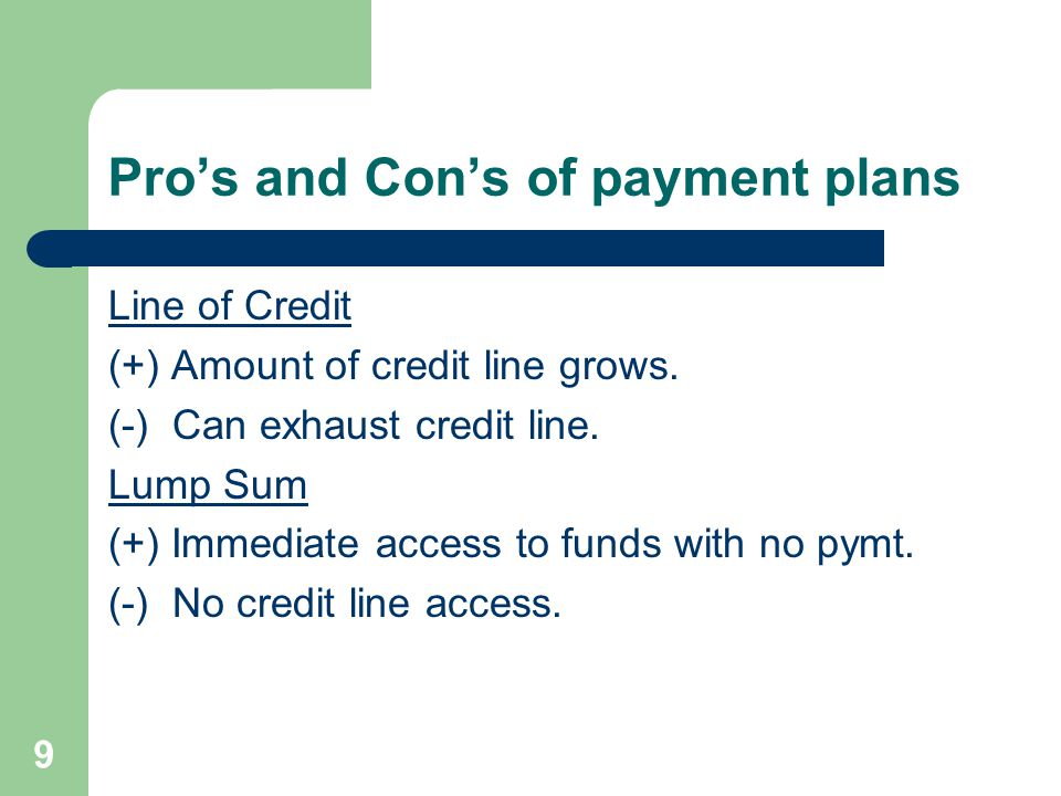 Pro's and Con's of payment plans Line of Credit (+) Amount of credit line grows.