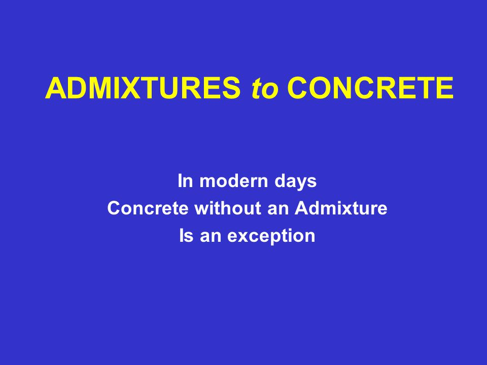 ADMIXTURES to CONCRETE In modern days Concrete without an Admixture Is an exception