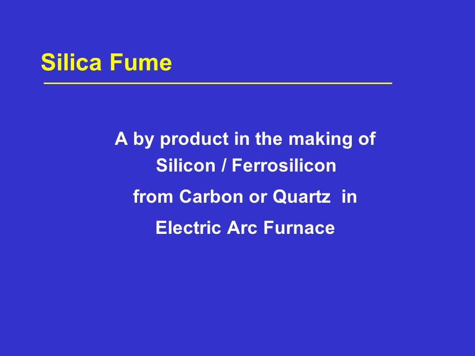 Silica Fume A by product in the making of Silicon / Ferrosilicon from Carbon or Quartz in Electric Arc Furnace