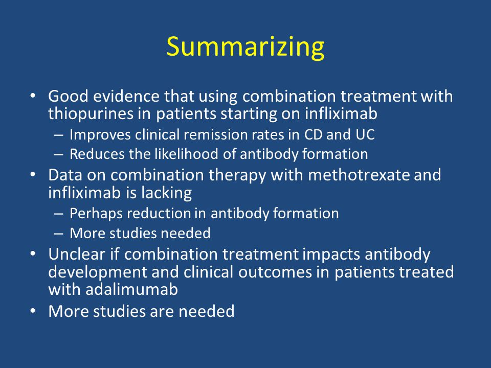 Summarizing Good evidence that using combination treatment with thiopurines in patients starting on infliximab – Improves clinical remission rates in CD and UC – Reduces the likelihood of antibody formation Data on combination therapy with methotrexate and infliximab is lacking – Perhaps reduction in antibody formation – More studies needed Unclear if combination treatment impacts antibody development and clinical outcomes in patients treated with adalimumab More studies are needed