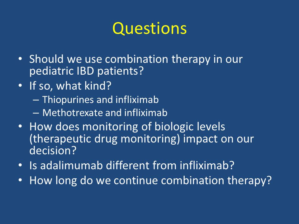 Questions Should we use combination therapy in our pediatric IBD patients.