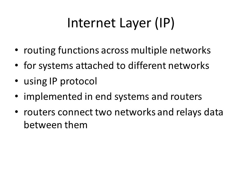 Internet Layer (IP) routing functions across multiple networks for systems attached to different networks using IP protocol implemented in end systems and routers routers connect two networks and relays data between them