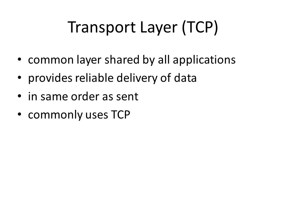 Transport Layer (TCP) common layer shared by all applications provides reliable delivery of data in same order as sent commonly uses TCP