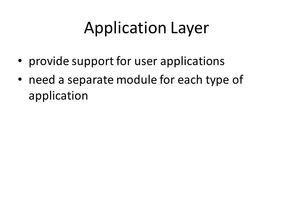 Application Layer provide support for user applications need a separate module for each type of application
