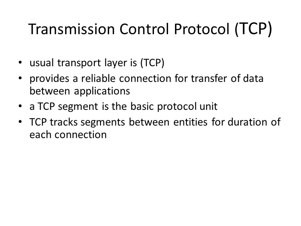 Transmission Control Protocol ( TCP) usual transport layer is (TCP) provides a reliable connection for transfer of data between applications a TCP segment is the basic protocol unit TCP tracks segments between entities for duration of each connection
