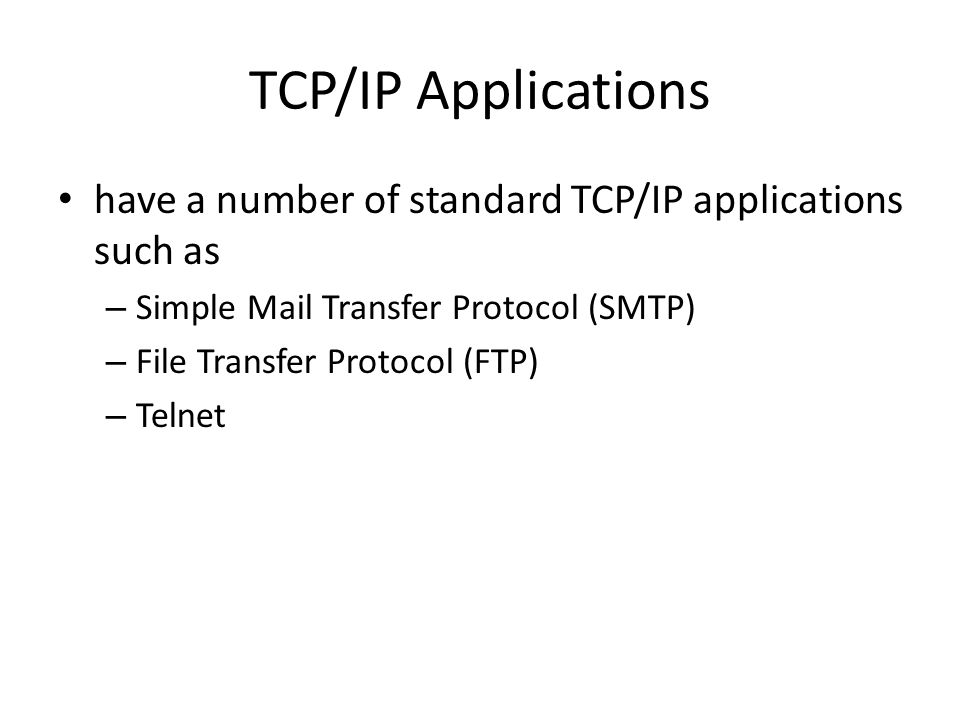 TCP/IP Applications have a number of standard TCP/IP applications such as – Simple Mail Transfer Protocol (SMTP) – File Transfer Protocol (FTP) – Telnet