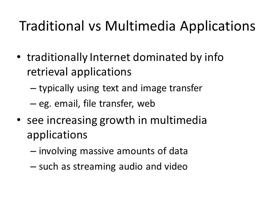 Traditional vs Multimedia Applications traditionally Internet dominated by info retrieval applications – typically using text and image transfer – eg.