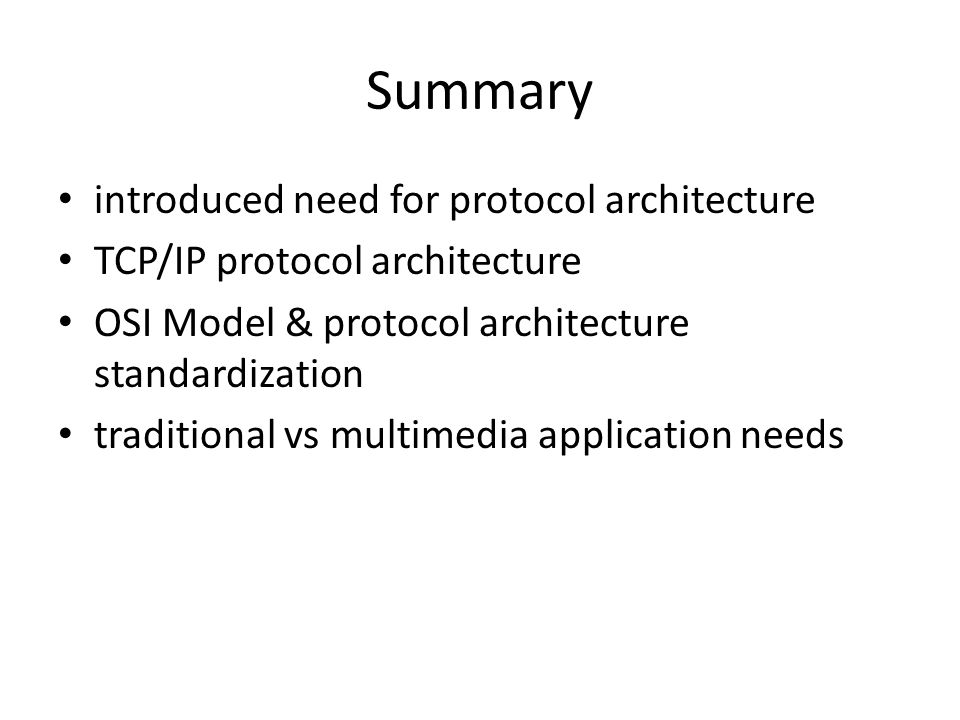 Summary introduced need for protocol architecture TCP/IP protocol architecture OSI Model & protocol architecture standardization traditional vs multimedia application needs