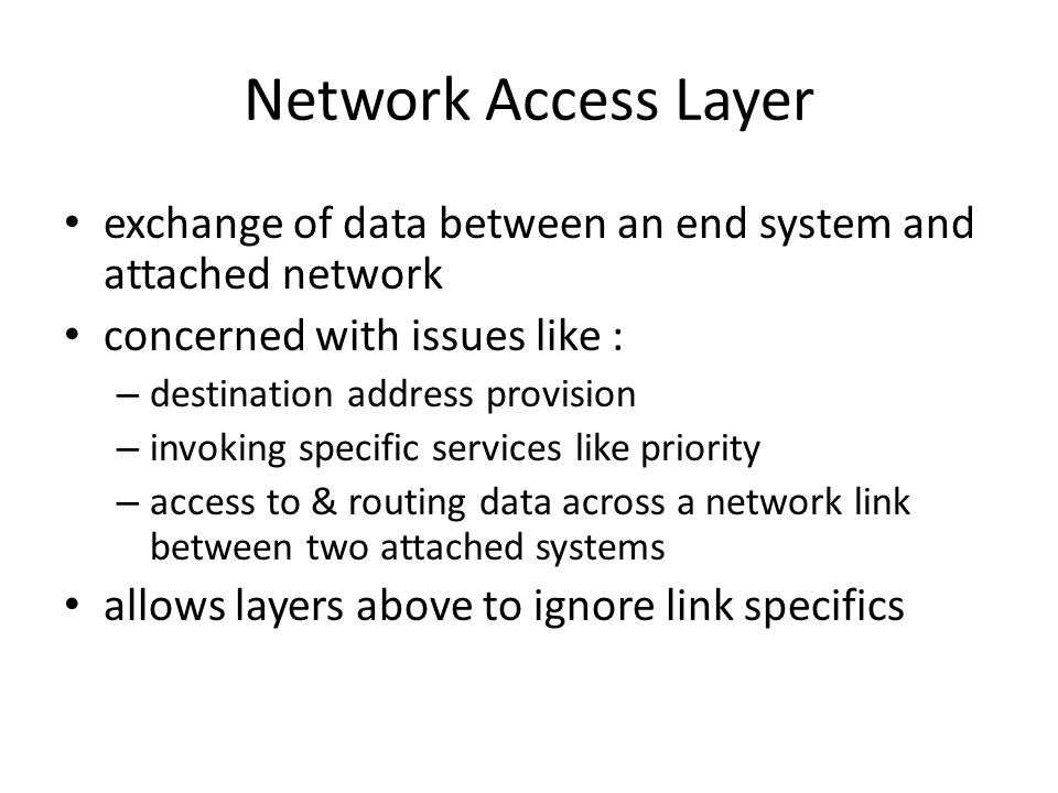 Network Access Layer exchange of data between an end system and attached network concerned with issues like : – destination address provision – invoking specific services like priority – access to & routing data across a network link between two attached systems allows layers above to ignore link specifics