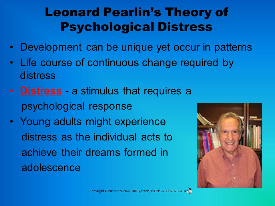 Leonard Pearlin's Theory of Psychological Distress Development can be unique yet occur in patterns Life course of continuous change required by distress Distress - a stimulus that requires a psychological response Young adults might experience distress as the individual acts to achieve their dreams formed in adolescence Copyright © 2011 McGraw-Hill Ryerson, ISBN: