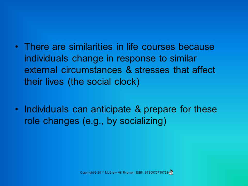 There are similarities in life courses because individuals change in response to similar external circumstances & stresses that affect their lives (the social clock) Individuals can anticipate & prepare for these role changes (e.g., by socializing) Copyright © 2011 McGraw-Hill Ryerson, ISBN: