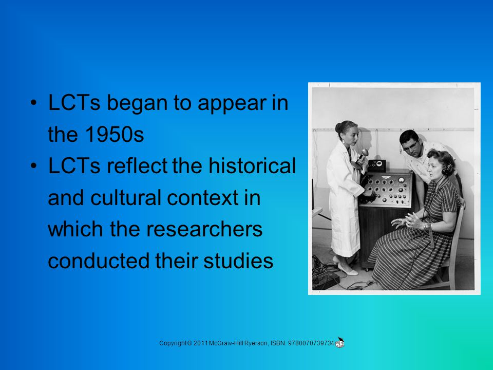 LCTs began to appear in the 1950s LCTs reflect the historical and cultural context in which the researchers conducted their studies Copyright © 2011 McGraw-Hill Ryerson, ISBN: