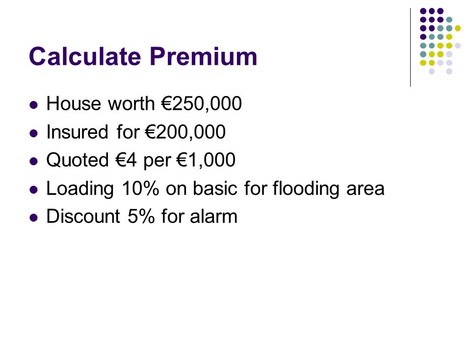 Calculate Premium House worth €250,000 Insured for €200,000 Quoted €4 per €1,000 Loading 10% on basic for flooding area Discount 5% for alarm