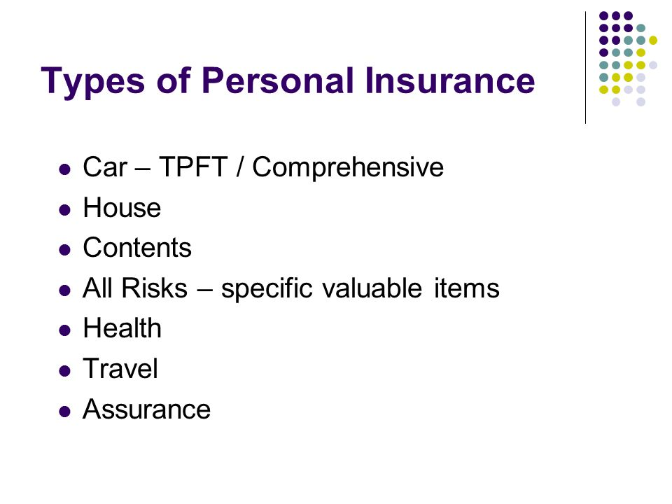 Types of Personal Insurance Car – TPFT / Comprehensive House Contents All Risks – specific valuable items Health Travel Assurance