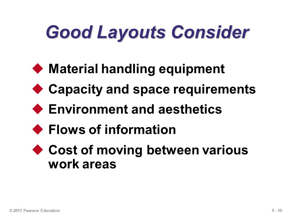 9 - 10© 2011 Pearson Education Good Layouts Consider  Material handling equipment  Capacity and space requirements  Environment and aesthetics  Flows of information  Cost of moving between various work areas