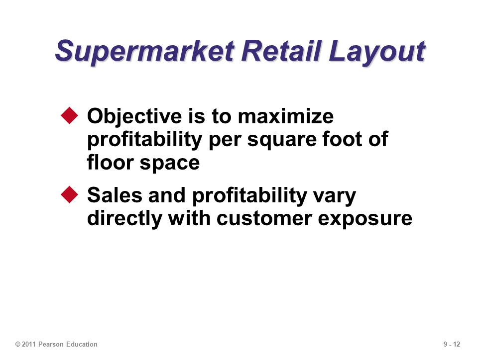 9 - 12© 2011 Pearson Education Supermarket Retail Layout  Objective is to maximize profitability per square foot of floor space  Sales and profitability vary directly with customer exposure