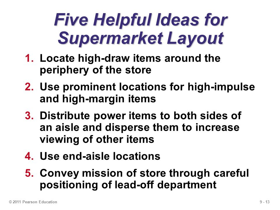 9 - 13© 2011 Pearson Education Five Helpful Ideas for Supermarket Layout 1.Locate high-draw items around the periphery of the store 2.Use prominent locations for high-impulse and high-margin items 3.Distribute power items to both sides of an aisle and disperse them to increase viewing of other items 4.Use end-aisle locations 5.Convey mission of store through careful positioning of lead-off department