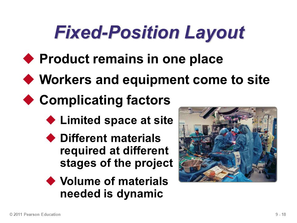 9 - 18© 2011 Pearson Education Fixed-Position Layout  Product remains in one place  Workers and equipment come to site  Complicating factors  Limited space at site  Different materials required at different stages of the project  Volume of materials needed is dynamic