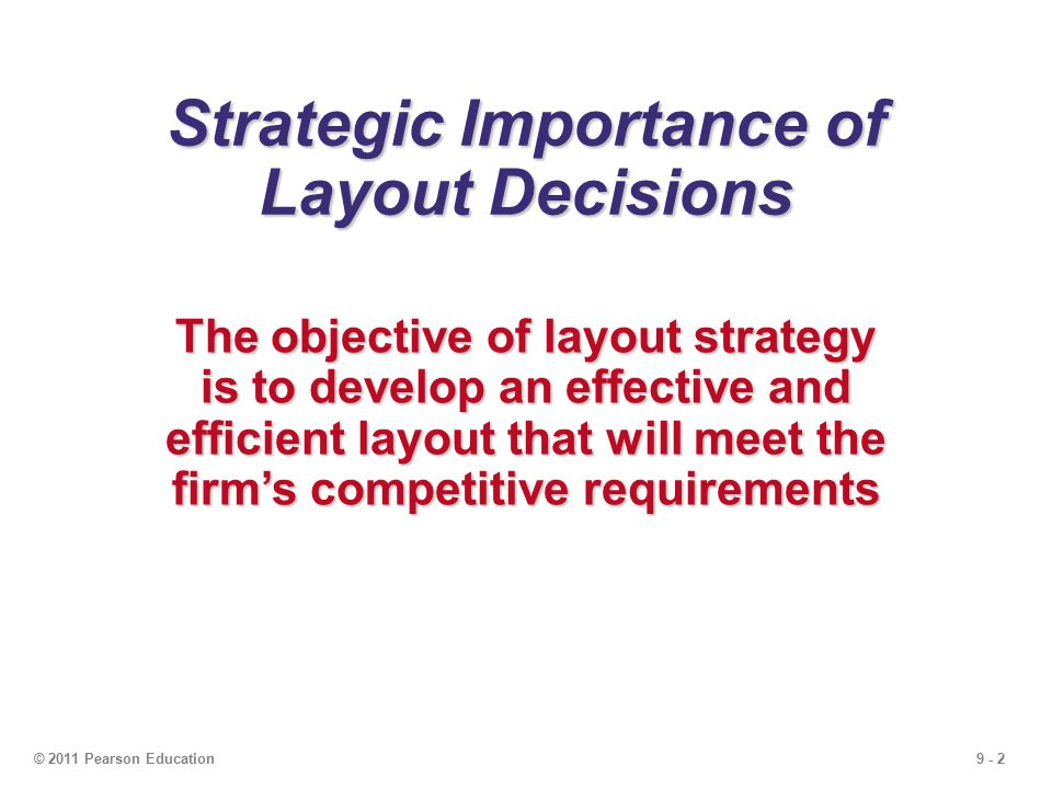 9 - 2© 2011 Pearson Education Strategic Importance of Layout Decisions The objective of layout strategy is to develop an effective and efficient layout that will meet the firm's competitive requirements